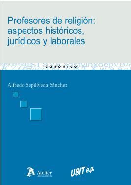 PROFESORES DE RELIGIÓN, ASPECTOS HISTÓRICOS, JURÍDICOS Y LABORALES, de Alfredo Sepúlveda